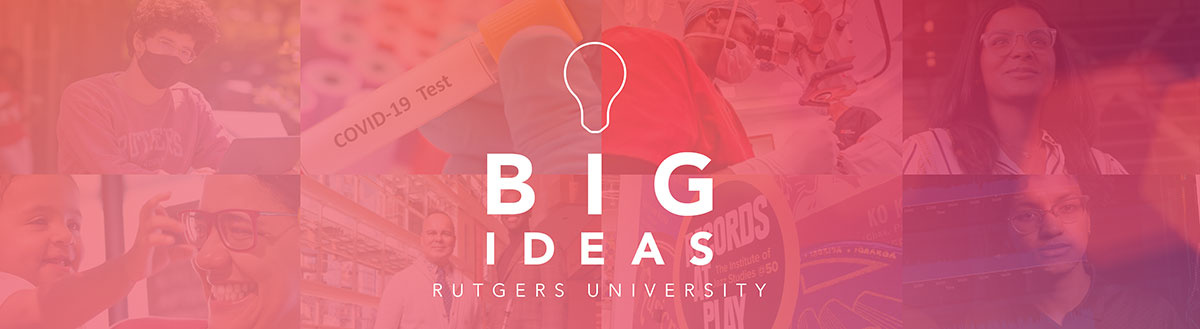 Discover Big Ideas: Learn about Earth 2100, the Rutgers University Microbiome Program, and Dreams Fulfilled